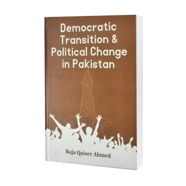 Democratic Transtion & Political Change In Pakistan by Raja Qaiser Ahmad