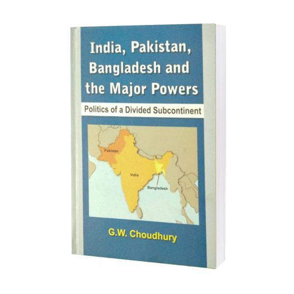 India, Pakistan, Bangladesh & the Major Powers by G.W.Choudhury